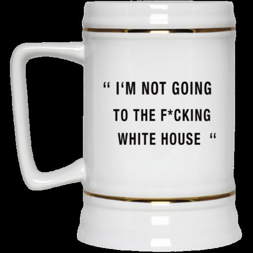 I'm not going to the Fucking white house mug