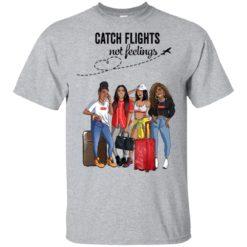 Catch flights not feelings Girls Trip shirt