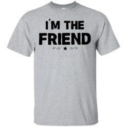 I'm the friend shirt
