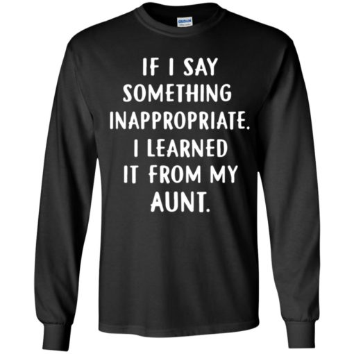 If I say something inappropriate I learned it from my Aunt