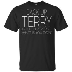 Back up terry put it in reverse what is you doin shirt