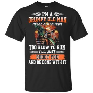 I'm a grumpy old man I'm too old to fight to slow to run I'll just shoot you