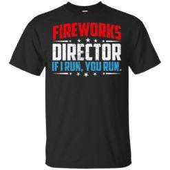 Fireworks director if I run you run shirt