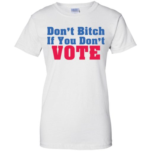Don't bitch If you don't vote shirt