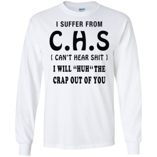 I suffer from CHS can't hear shit I will huh the crap out of you