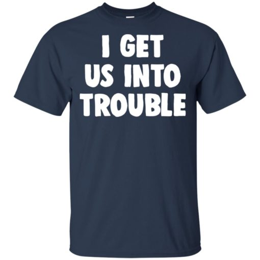 I get us into trouble shirt