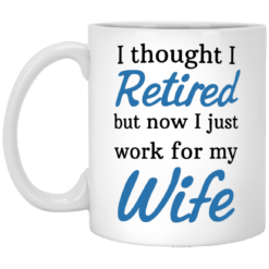 I Thought I Retired But Now I just Work for My Wife mug