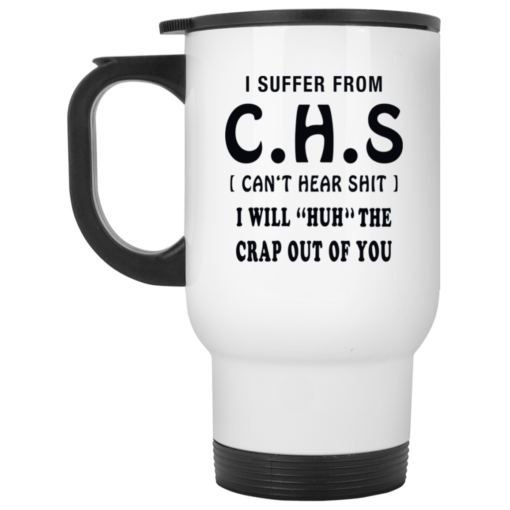 I Suffer from CHS I will Huh the Crap out of you mug
