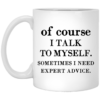 Of course i talk to myself sometimes i need expert advice mug