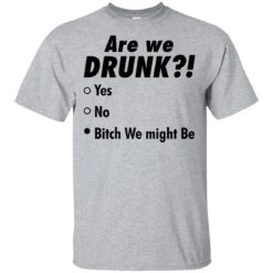 Are we drunk b*tch we might be shirt