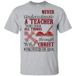 Never underestimate a teacher who does all thinks through who christ strengthens her shirt