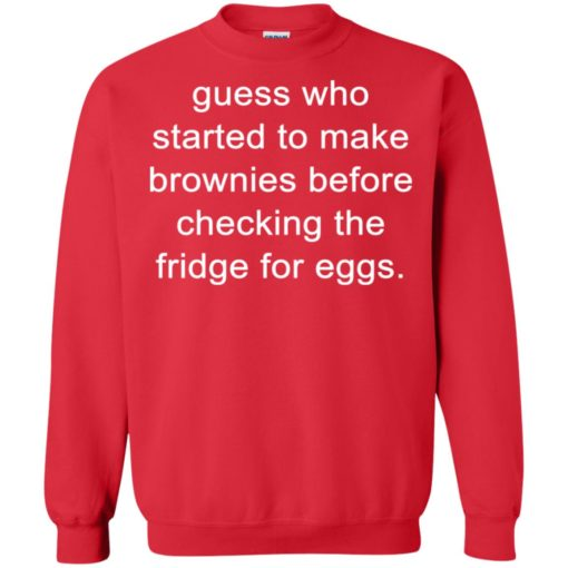 Guess who started to make brownies before checking the fridge for eggs shirt