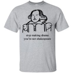 Stop Making Drama You're Not Shakespeare shirt