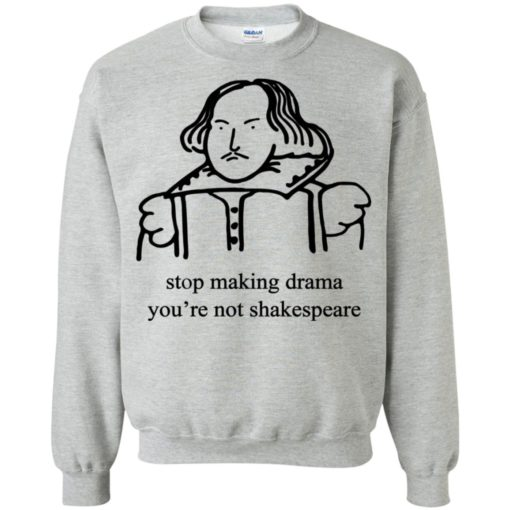 Stop Making Drama You're Not Shakespeare shirt
