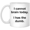 I cannot brain today I has the dumb mug