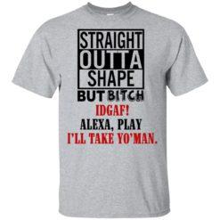 Straight outta shape but bitch IDGAF Alexa play shirt