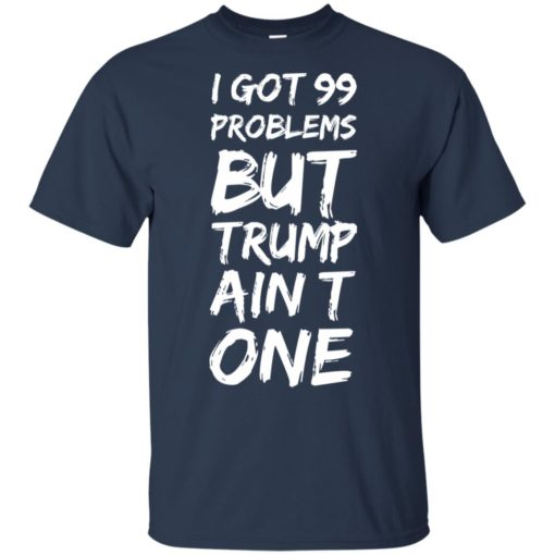 I got 99 problems but Trump ain't one shirt