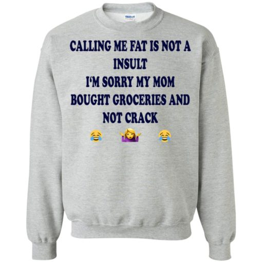 Calling me fat is not a insult i'm sorry my mom bought groceries and not crack shirt
