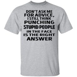 Don't ask me for advice I still think punching stupid people shirt