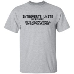 Introverts unite we're here we're uncomfortable we want to go home shirt