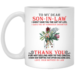 To my dear son in law I didn't give you the gift of life mug