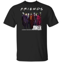 Joker Friends Legend's Never Die shirt
