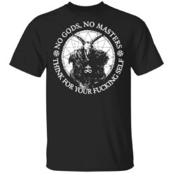 No Gods no masters think for your fucking self shirt