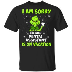 Grinch I am sorry the nice dental assistant is on vacation shirt
