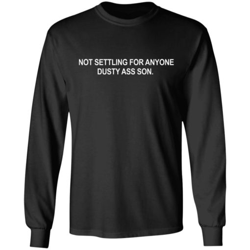 Not settling for anyone dusty ass son shirt