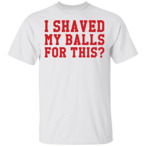 I shaved my balls for this shirt, i shaved my balls for this tshirt