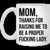 Mom thanks for raising me to be a proper fucking lady mug