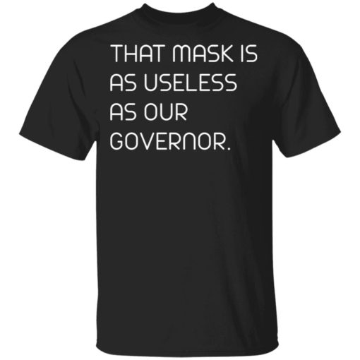 This mask is as useless as our Governor shirt